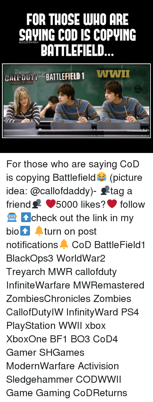 Battlefield 1: FOR THOSE WHO ARE  SAVING CODIS COPWING  BATTLEFIELD  BATTLEFIELD 1  WWII  GALL WORLD AT  AR For those who are saying CoD is copying Battlefield😂 (picture idea: @callofdaddy)- 👥tag a friend👥 ❤️5000 likes?❤️ follow🤖 ⬆️check out the link in my bio⬆️ 🔔turn on post notifications🔔 CoD BattleField1 BlackOps3 WorldWar2 Treyarch MWR callofduty InfiniteWarfare MWRemastered ZombiesChronicles Zombies CallofDutyIW InfinityWard PS4 PlayStation WWII xbox XboxOne BF1 BO3 CoD4 Gamer SHGames ModernWarfare Activision Sledgehammer CODWWII Game Gaming CoDReturns