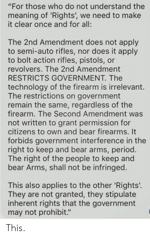 "2nd Amendment: ""For those who do not understand the  meaning of 'Rights', we need to make  it clear once and for all:  The 2nd Amendment does not apply  to semi-auto rifles, nor does it apply  to bolt action rifles, pistols, or  revolvers. The 2nd Amendment  RESTRICTS GOVERNMENT. The  technology of the firearm is irrelevant  The restrictions on government  remain the same, regardless of the  firearm. The Second Amendment was  not written to grant permission for  citizens to own and bear firearms. It  forbids government interference in the  right to keep and bear arms, period.  The right of the people to keep and  bear Arms, shall not be infringed.  This also applies to the other 'Rights'.  They are not granted, they stipulate  inherent rights that the government  may not prohibit."" This."