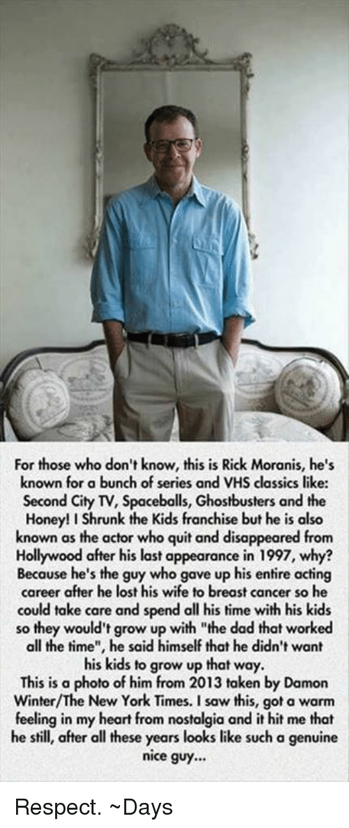 """Honey, I Shrunk the Kids: For those who don't know, this is Rick Moranis, he's  known for a bunch of series and VHS classics like:  Second City TV, Spacebolls, Ghostbusters and the  Honey! I Shrunk the Kids franchise but he is also  known as the actor who quit and disappeared from  Hollywood after his last appearance in 1997, why?  Because he's the guy who gave up his entire acting  career after he lost his wife to breast cancer so he  could take care and spend all his time with his kids  so they would't grow up with """"the dad that worked  all the time"""", he said himself that he didn't want  his kids to grow up that way.  This is a  photo of him from 2013 taken by Damon  New York Times. a feeling in my heart from nostalgia and it hit me that  he still, after all these years looks like such a genuine  nice guy... Respect.   ~Days"""