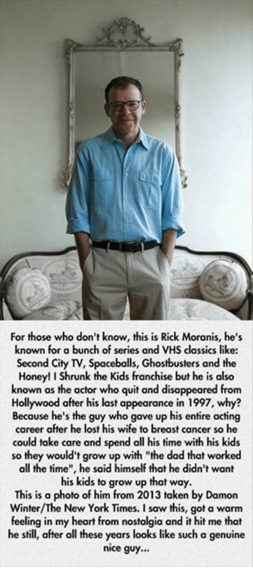 """Honey, I Shrunk the Kids: For those who don't know, this is Rick Moranis, he's  known for a bunch of series and VHS classics like:  Second City TV, Spaceballs, Ghostbusters and the  Honey! I Shrunk the Kids franchise but he is also  known as the actor who quit and disappeared from  Hollywood after his last appearance in 1997, why?  Because he's the guy who gave up his entire acting  career after he lost his wife to breast cancer so he  could take care and spend all his time with his kids  so they would't grow up with """"the dad that worked  all the time"""", he said himself that he didn't want  his kids to grow up that way.  This is a  photo of him from 2013 taken by Damon  New York Times. a feeling in my heart from nostalgia and it hit me that  he still, after all these years looks like such a genuine  nice guy..."""