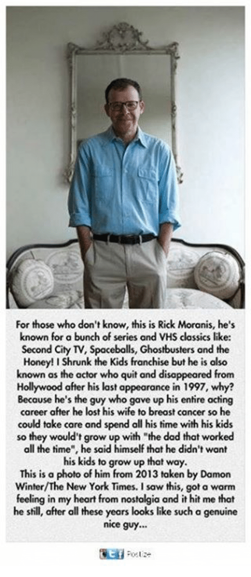 """Honey, I Shrunk the Kids: For those who don't know, this is Rick Moranis, he's  known for a bunch of series and VHS classics like:  Second City TV, Spaceballs, Ghostbusters and the  Honey! I Shrunk the Kids franchise but he is also  known as the actor who quit and disappeared from  Hollywood after his last appearance in 1997, why?  Because he's the guy who gave up his entire acting  career after he lost his wife to breast cancer so he  could take care and spend all his time with his kids  so they would't grow up with the dad that worked  all the time"""", he said himself that he didn't want  his kids to grow up that way.  This is a photo of him from 2013 taken by Damon  Winter/The New York Times. I saw this, got a warm  feeling in my heart from nostalgia and it hit me that  he shill, after all these years looks like such a genuine  nice guy."""