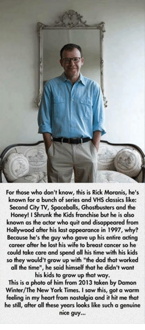 "Acting: For those who don't know, this is Rick Moranis, he's  known for a bunch of series and VHS classics like:  Second City TV, Spaceballs, Ghostbusters and the  Honey!IShrunk the Kids franchise but he is also  known as the actor who quit and disappeared from  Hollywood after his last appearance in 1997, why?  Because he's the guy who gave up his entire acting  career after he lost his wife to breast cancer so he  could take care and spend all his time with his kids  so they would't grow up with ""the dad that worked  all the time"", he said himself that he didn't want  his kids to grow up that way.  This is a photo of him from 2013 taken by Damon  New York Times. a feeling in my heart from nostalgia and it hit me that  he still, after all these years looks like such a genuine  nice guy..."