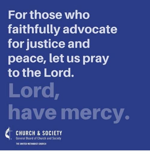 united methodist church: For those who  faithfully advocate  for justice and  peace, let us pray  to the Lord.  Lord  have mercy.  CHURCH & SOCIETY  General Board of Church and Society  THE UNITED METHODIST CHURCH