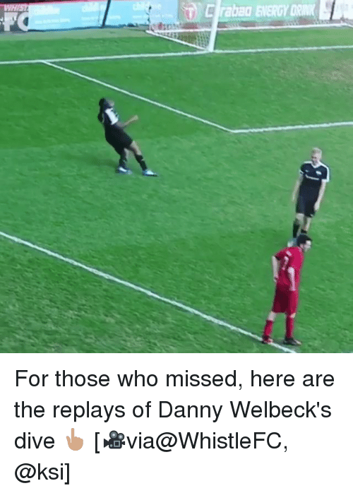 Memes, 🤖, and Ksi: For those who missed, here are the replays of Danny Welbeck's dive 👆🏽 [🎥via@WhistleFC, @ksi]
