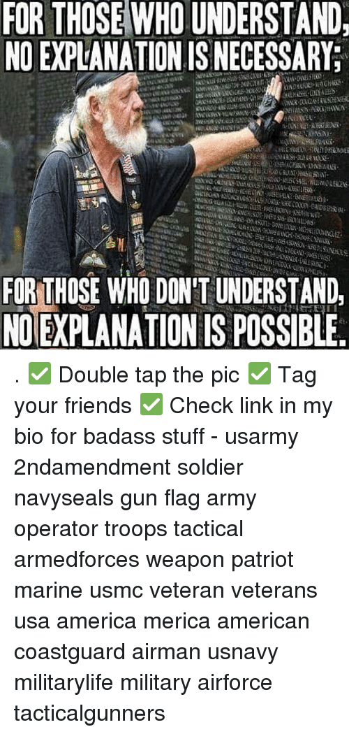 America, Friends, and Memes: FOR THOSE WHO UNDERSTAND  NO EXPLANATION IS NECESSARY;  FOR THOSE WHO DONT UNDERSTAND.  NOIEXPLANATION IS POSSIBLE . ✅ Double tap the pic ✅ Tag your friends ✅ Check link in my bio for badass stuff - usarmy 2ndamendment soldier navyseals gun flag army operator troops tactical armedforces weapon patriot marine usmc veteran veterans usa america merica american coastguard airman usnavy militarylife military airforce tacticalgunners