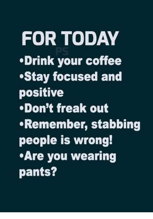 Stay Focused: FOR TODAY  Drink your coffee  Stay focused and  positive  .Don't freak out  Remember, stabbing  people is wrong!  Are you wearing  pants?