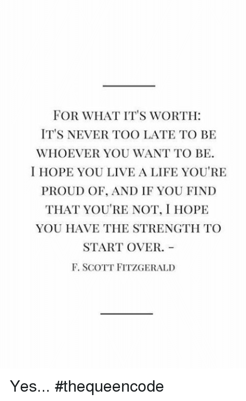 memes: FOR WHAT IT'S WORTH:  IT'S NEVER TOO LATE TO BE  WHOEVER YOU WANT TO BE.  I HOPE YOU LIVE A LIFE YOU'RE  PROUD OF, AND IF YOU FIND  THAT YOU'RE NOT, I HOPE  YOU HAVE THE STRENGTH TO  START OVER.  F. SCOTT FITZGERALD Yes... #thequeencode