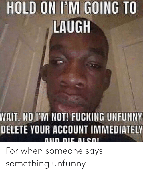 Unfunny: For when someone says something unfunny