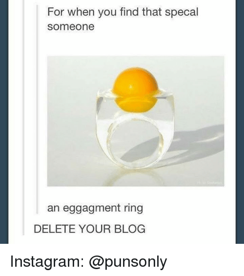 Instagram, Blog, and Ring: For when you find that specal  someone  an eggagment ring  DELETE YOUR BLOG Instagram: @punsonly
