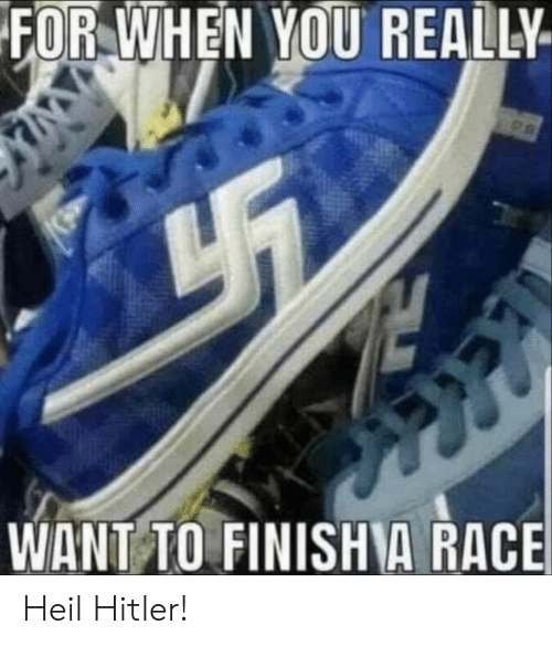 heil hitler: FOR WHEN YOU REALLY  WANT TO FINISHA RACE Heil Hitler!