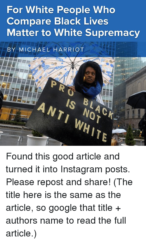 Black Lives Matter, Google, and Instagram: For White People Who  Compare Black Lives  Matter to White Supremacy  BY MICHAEL HARRIOT  PRO  BLAGK  ANTI WHITE  IS NOT Found this good article and turned it into Instagram posts. Please repost and share! (The title here is the same as the article, so google that title + authors name to read the full article.)