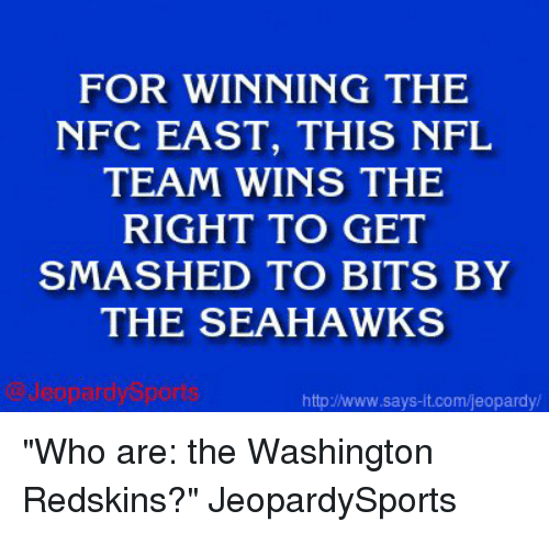 """washington redskins: FOR WINNING THE  NFC EAST, THIS NFL  TEAM WINS THE  RIGHT TO GET  SMASHED TO BITS BY  THE SEAHAWKS  http Jwww.says it.com/jeopardy/ """"Who are: the Washington Redskins?"""" JeopardySports"""