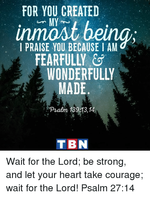 tbn: FOR YOU CREATED  MY  I PRAISE YOU BECAUSE I AM  FEARFULLY  WONDERFULLY  MADE  Psalm 18913,1  TBN Wait for the Lord; be strong, and let your heart take courage; wait for the Lord! Psalm 27:14