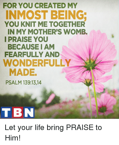 tbn: FOR YOU CREATED MY  INMOST BEING  YOU KNIT ME TOGETHER  IN MY MOTHER'S WOMB.  I PRAISE YOU  BECAUSE I AM  FEARFULLY AND  WONDERFULLY  MADE  PSALM 139:13, 14  TBN Let your life bring PRAISE to Him!