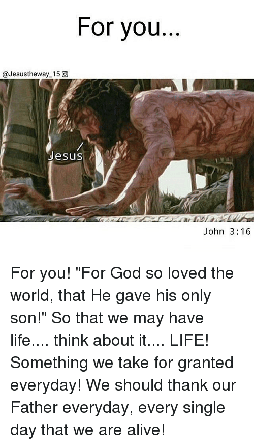 """take for granted: For you  @Jesustheway 15 O  Jesus  John 3:16 For you! """"For God so loved the world, that He gave his only son!"""" So that we may have life.... think about it.... LIFE! Something we take for granted everyday! We should thank our Father everyday, every single day that we are alive!"""