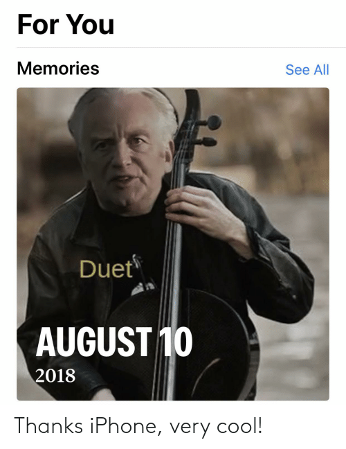 duet: For You  Memories  See All  Duet  AUGUST 10  2018 Thanks iPhone, very cool!