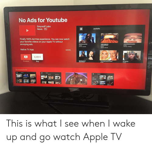 casey neistat: for Youtube  No Ads  Greywolf Labs  News 17+  pewDiePie  Finally 100% Ad-free experience. You can now watch  your favorite videos on your Apple TV without  annoying ads.  Imako spaghotti In  Cooking Simulator  Jamos Charlos is cancelled  E3 2010 Summarized  PenDiePie  PewDieP  PenDiePie  17.0 M Vews I month ago  49M Views 4 days ago  60M Views 9 days ago  Native TV App  MORE  4,49 €  Preview  Reacting to Keanu  Reoves Momos  Buy  Trisha Paytas without makeup  KSI rosponds  PenDiePie  PenDiePie  Screenshots  C  Torg ors  CUTS  BAIT  SCAM  CASEY NEISTAT  CHUNPNSEP PARADE  PHILIPS This is what I see when I wake up and go watch Apple TV