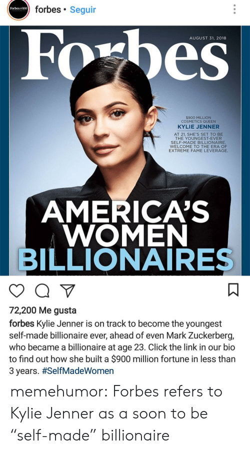 "Leverage: forbes Seguir  Forbes a100  AUGUST 31. 2018  $900 MILLION  COSMETICS QUEEN  KYLIE JENNER  AT 21, SHE'S SET TO BE  THE YOUNGEST-EVER  SELF-MADE BILLIONAIRE  WELCOME TO THE ERA OF  EXTREME FAME LEVERAGE  AMERICA'S  WOMEN  BILLIONAIRES  72,200 Me gusta  forbes Kylie Jenner is on track to become the youngest  self-made billionaire ever, ahead of even Mark Zuckerberg,  who became a billionaire at age 23. Click the link in our bio  to find out how she built a $900 million fortune in less than  3 years. memehumor:  Forbes refers to Kylie Jenner as a soon to be ""self-made"" billionaire"