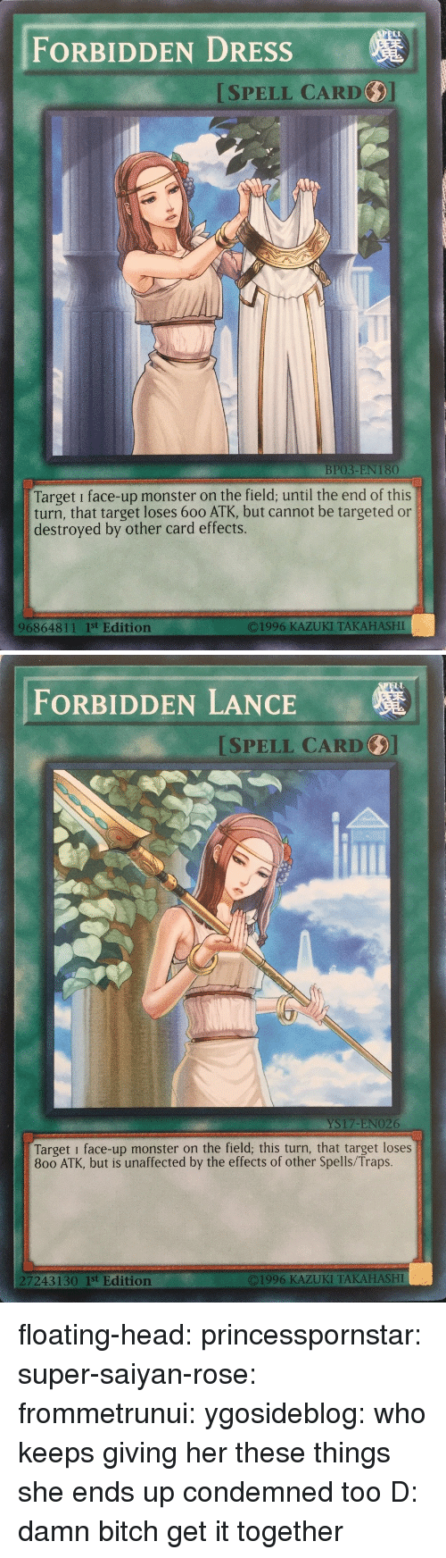 super saiyan: FORBIDDEN DRESSs  ISPELL CARD  BP03-EN 180  Target i face-up monster on the field; until the end of this  turn, that target loses 600 ATK, but cannot be targeted or  destroyed by other card effects.  96864811 1st Edition  O1996 KAZUKI TAKAHASHI   ELL  FORBIDDEN LANCE  SPELL CARD  YS17-ENO26  Target i face-up monster on the field; this turn, that target loses  800 ATK, but is unaffected by the effects of other Spells/Traps.  7243130 1st Edition  ©1996 KAZUKI TAKAHASHI floating-head: princesspornstar:  super-saiyan-rose:  frommetrunui:   ygosideblog: who keeps giving her these things   she ends up condemned too D:    damn bitch get it together