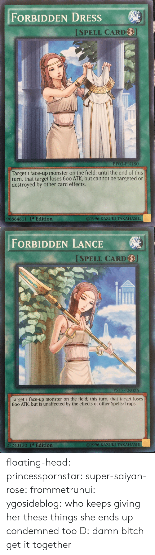 floating: FORBIDDEN DRESSs  ISPELL CARD  BP03-EN 180  Target i face-up monster on the field; until the end of this  turn, that target loses 600 ATK, but cannot be targeted or  destroyed by other card effects.  O1996 KAZUKI TAKAHASHI  96864811 1st Edition   ELL  FORBIDDEN LANCE  SPELL CARD  YS17-ENO26  Target i face-up monster on the field; this turn, that target loses  800 ATK, but is unaffected by the effects of other Spells/Traps.  7243130 1st Edition  ©1996 KAZUKI TAKAHASHI floating-head:  princesspornstar:  super-saiyan-rose:  frommetrunui:   ygosideblog: who keeps giving her these things   she ends up condemned too D:    damn bitch get it together