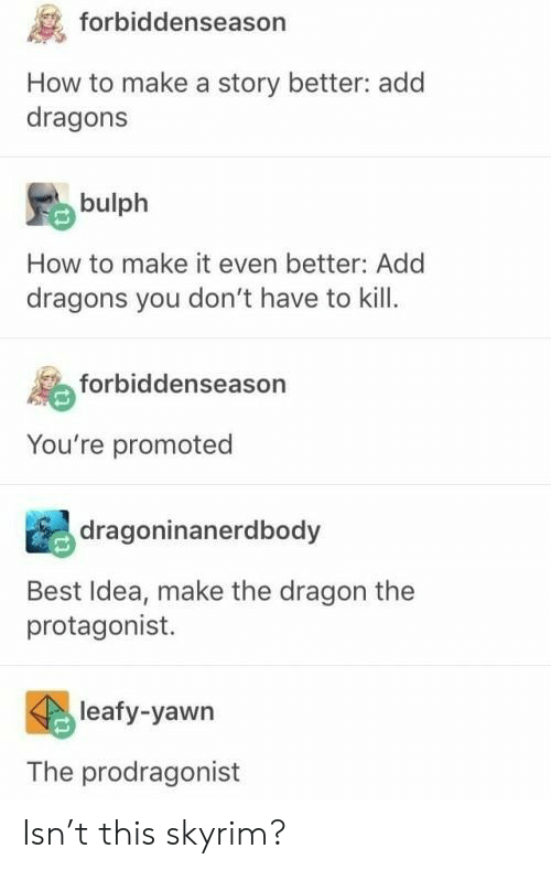 Promoted: forbiddenseason  How to make a story better: add  dragons  bulph  How to make it even better: Add  dragons you don't have to kill  forbiddenseason  You're promoted  dragoninanerdbody  Best Idea, make the dragon the  protagonist.  leafy-yawn  The prodragonist Isn't this skyrim?
