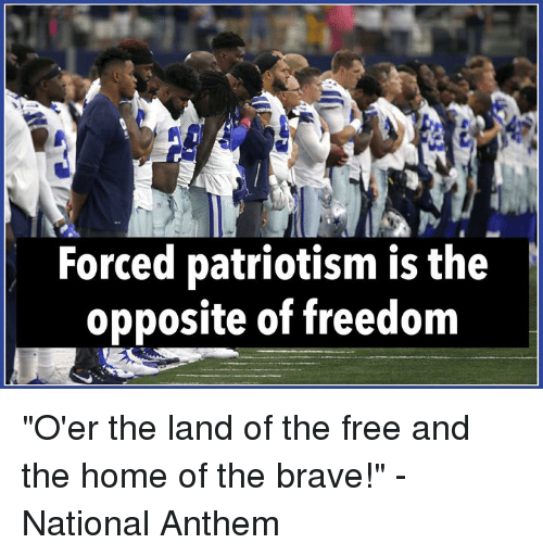 """National Anthem, Brave, and Free: Forced patriotism is the  opposite of freedom """"O'er the land of the free and the home of the brave!""""  -National Anthem"""