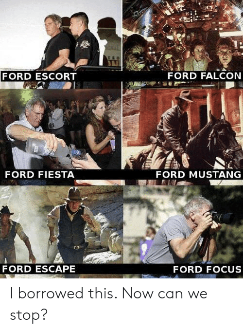 mustang ford: FORD ESCORT  FORD FALCON  FORD FIESTA  FORD MUSTANG  FORD ESCAPE  FORD FOCUS I borrowed this. Now can we stop?