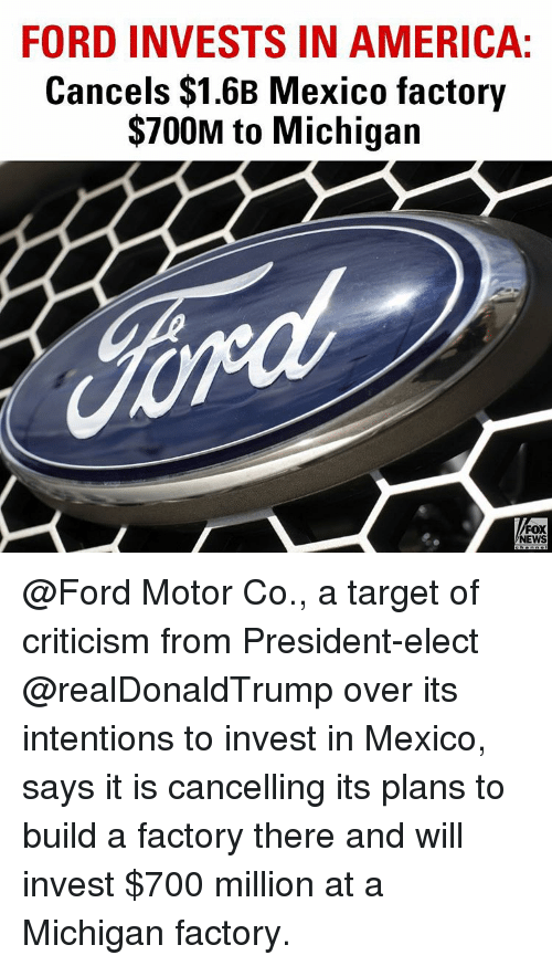 Memes, Target, and Say It: FORD INVESTS IN AMERICA:  Cancels $1.6B Mexico factory  $700M to Michigan  FOX  NEWS @Ford Motor Co., a target of criticism from President-elect @realDonaldTrump over its intentions to invest in Mexico, says it is cancelling its plans to build a factory there and will invest $700 million at a Michigan factory.