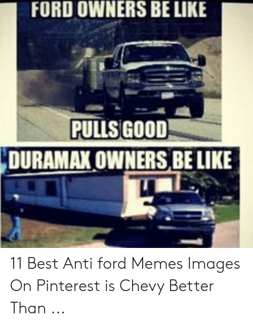 Anti Ford: FORD OWNERS BE LIKE  PULLS GOOD  DURAMAX OWNERS BE LIKE 11 Best Anti ford Memes Images On Pinterest is Chevy Better Than ...