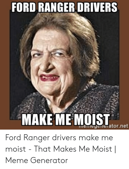 That Makes Me Moist Meme: FORD RANGER DRIVERS  MAKE ME MOIST  memeyonerator.net Ford Ranger drivers make me moist - That Makes Me Moist | Meme Generator