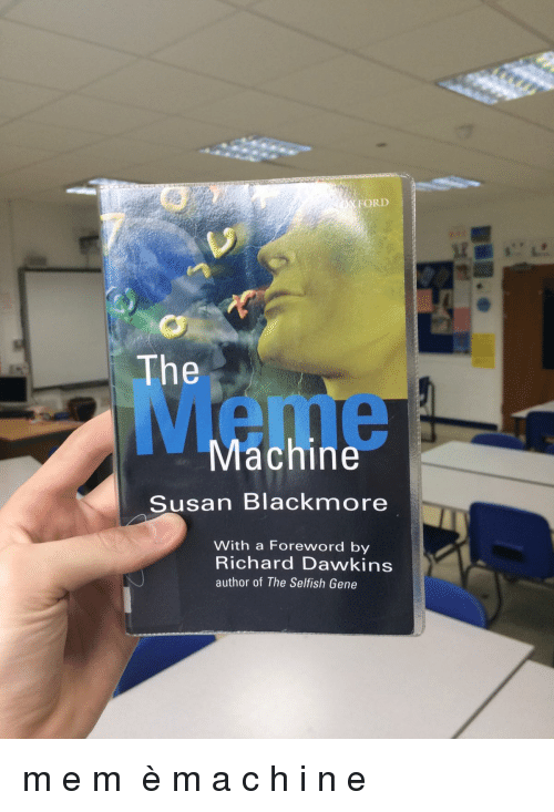 Susan Blackmore: FORD  The  Meme  Machine  Susan Blackmore  With a Foreword by  Richard Dawkins  author of The Selfish Gene
