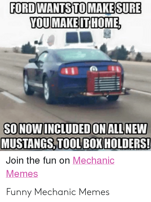 Funny Mechanic: FORDWANTSTO MAKE SURE  YOU MAKE ITHOME  SO NOW INCLUDED ON ALL NEW  MUSTANGS,TOOL BOX HOLDERS!  Join the fun on Mechanic  Memes Funny Mechanic Memes
