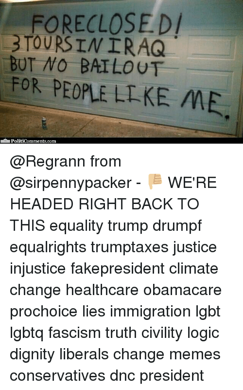 Lgbt, Logic, and Memes: FORECLOSED  TOURS IN IRAQ  BUT NO BAILOUT  FOR PEOPLE LIKE ME.  uPoliticomments.com @Regrann from @sirpennypacker - 👎🏼 WE'RE HEADED RIGHT BACK TO THIS equality trump drumpf equalrights trumptaxes justice injustice fakepresident climate change healthcare obamacare prochoice lies immigration lgbt lgbtq fascism truth civility logic dignity liberals change memes conservatives‬ dnc president