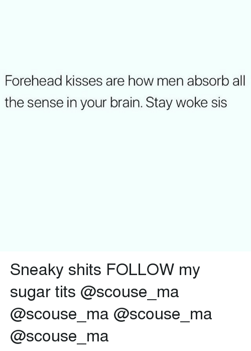 Memes, Tits, and Brain: Forehead kisses are how men absorb all  the sense in your brain. Stay woke sis Sneaky shits FOLLOW my sugar tits @scouse_ma @scouse_ma @scouse_ma @scouse_ma