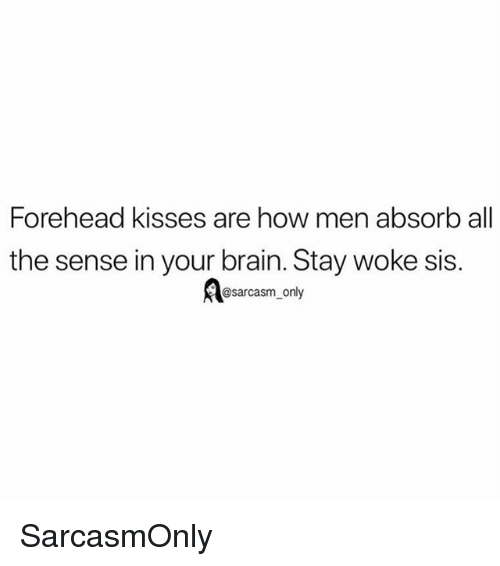 Funny, Memes, and Brain: Forehead kisses are how men absorb all  the sense in your brain. Stay woke sis.  esarcasm_ony SarcasmOnly