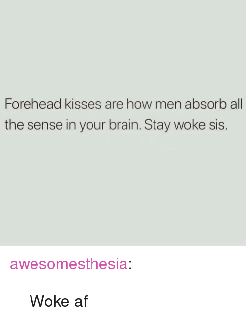 "Woke Af: Forehead kisses are how men absorb all  the sense in your brain. Stay woke sis <p><a href=""http://awesomesthesia.tumblr.com/post/173607520902/woke-af"" class=""tumblr_blog"">awesomesthesia</a>:</p>  <blockquote><p>Woke af</p></blockquote>"