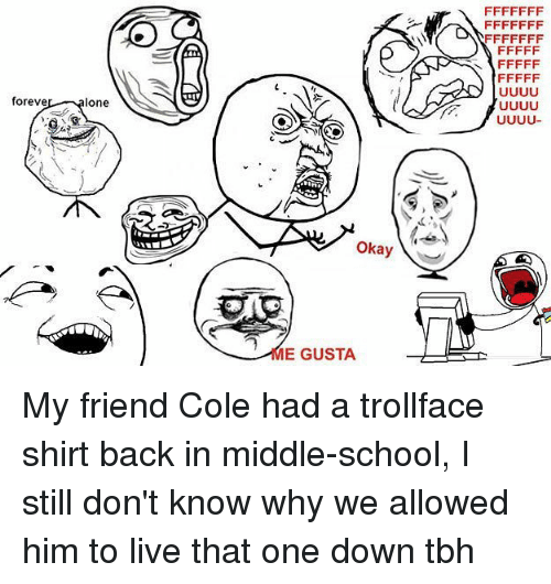 Memes, School, and Tbh: foreve  one  Okay  E GUSTA My friend Cole had a trollface shirt back in middle-school, I still don't know why we allowed him to live that one down tbh