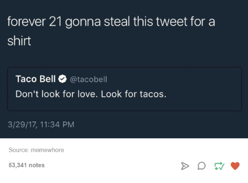 Love, Taco Bell, and Forever: forever 21 gonna steal this tweet for a  shirt  Taco Bell  atacobell  Don't look for love. Look for tacos.  3/29/17, 11:34 PM  Source: memewhore  53,341 notes