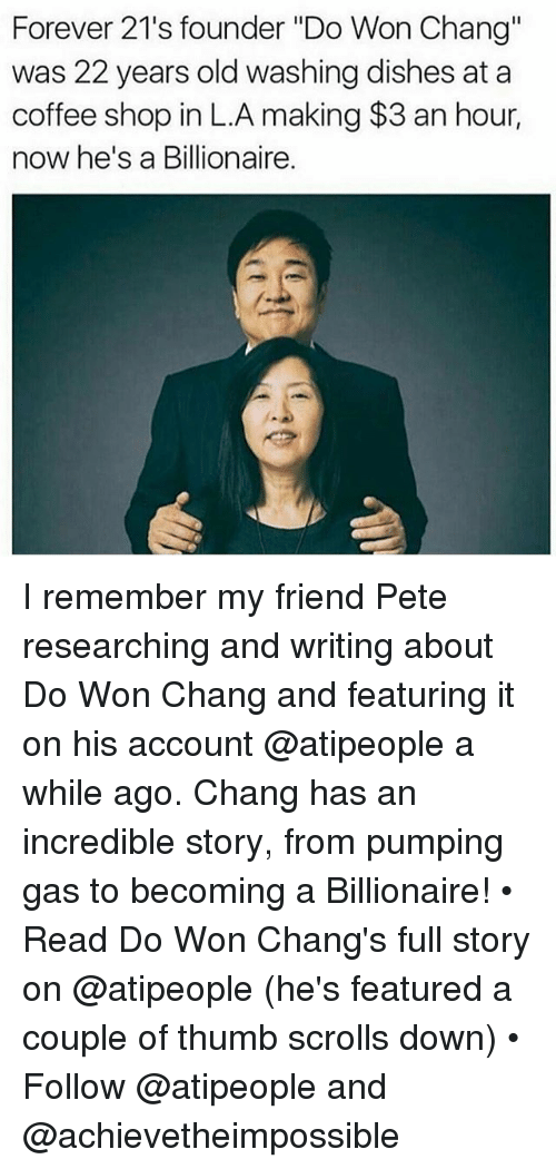 """Peted: Forever 21's founder """"Do Won Chang""""  was 22 years old washing dishes at a  coffee shop in L.A making $3 an hour,  now he's a Billionaire. I remember my friend Pete researching and writing about Do Won Chang and featuring it on his account @atipeople a while ago. Chang has an incredible story, from pumping gas to becoming a Billionaire! • Read Do Won Chang's full story on @atipeople (he's featured a couple of thumb scrolls down) • Follow @atipeople and @achievetheimpossible"""