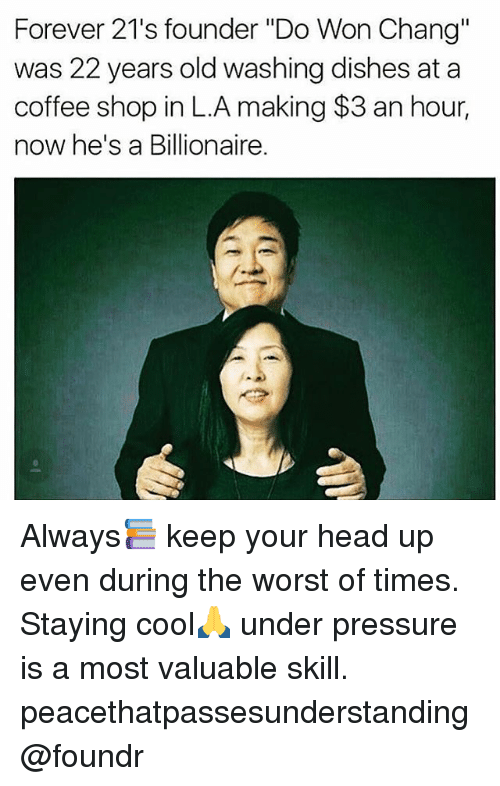 """keep your head up: Forever 21's founder """"Do Won Chang""""  was 22 years old washing dishes at a  coffee shop in L.A making $3 an hour,  now he's a Billionaire. Always📚 keep your head up even during the worst of times. Staying cool🙏 under pressure is a most valuable skill. peacethatpassesunderstanding @foundr"""
