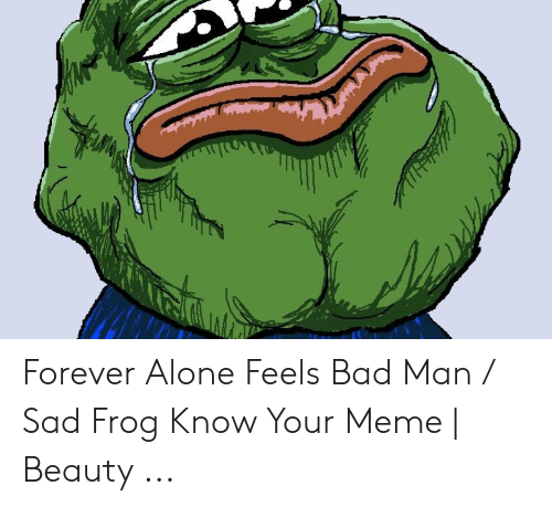 Know Your Meme Mudkip: Forever Alone Feels Bad Man / Sad Frog Know Your Meme | Beauty ...