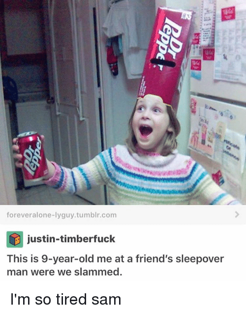 Memes, Sleepover, and 🤖: forever alone-lyguy.tumblr.com  justin-timber fuck  This is 9-year-old me at a friend's sleepover  man were we slammed. I'm so tired ≪sam≫