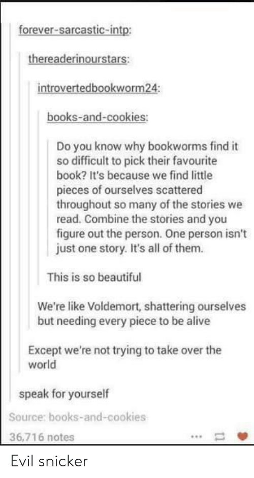Worldly: forever-sarcastic-intp:  thereaderinourstars:  introvertedbookworm24:  books-and-cookies:  Do you know why bookworms find it  so difficult to pick their favourite  book? It's because we find little  pieces of ourselves scattered  throughout so many of the stories we  read. Combine the stories and you  figure out the person. One person isn't  just one story. It's all of them.  This is so beautiful  We're like Voldemort, shattering ourselves  but needing every piece to be alive  Except we're not trying to take over the  world  speak for yourself  Source: books-and-cookies  36,716 notes Evil snicker