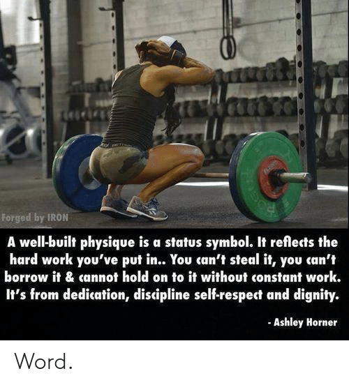 borrow: Forged by IRON  A well-built physique is a status symbol. It reflects the  hard work you've put in.. You can't steal it, you can't  borrow it & cannot hold on to it without constant work.  It's from dedication, discipline self-respect and dignity.  Ashley Horner Word.