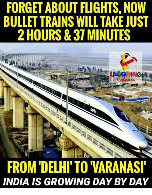 Bulletted: FORGET ABOUT FLIGHTS, NOW  BULLET TRAINS WILL TAKE JUST  2 HOURS& 37 MINUTES  FROM DELHI'TO VARANASI  INDIA IS GROWING DAY BY DAY