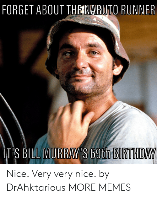 Very Nice: FORGET ABOUT THE NARUTO RUNNER  IT'S BILL MURRAY'S 69th BIRTHDAY Nice. Very very nice. by DrAhktarious MORE MEMES