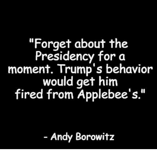 "Applebee's, Andy Borowitz, and Him: ""Forget about the  Presidency for a  moment. Trump's behavior  would get him  fired from Applebee's.""  Andy Borowitz"