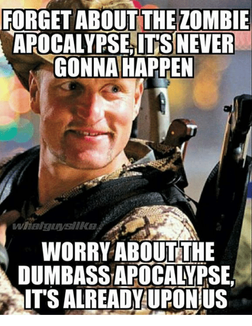 The Zombie Apocalypse: FORGET ABOUT THE ZOMBIE  APOCALYPSE ITS NEVER  GONNA HAPPEN  WORRY ABOUT THE  DUMBASSAPOCALYPSE,  ITS ALREADY UFONIUS