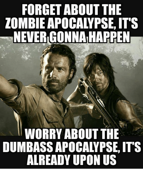 The Zombie Apocalypse: FORGET ABOUT THE  ZOMBIE APOCALYPSE, IT'S  NEVER GONNAIHAPPEN  WORRY ABOUT THE  DUMBASSAPOCALYPSE, ITS  ALREADY UPON US