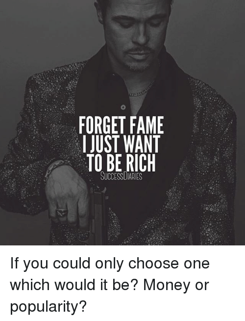 Being Rich, Choose One, and Memes: FORGET FAME  I JUST WANT  TO BE RICH  SUCCESSUIARIES If you could only choose one which would it be? Money or popularity?